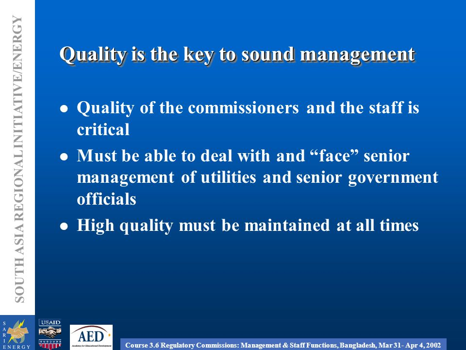 Course 3.6 Regulatory Commissions: Management & Staff Functions, Bangladesh, Mar 31- Apr 4, 2002 SOUTH ASIA REGIONAL INITIATIVE/ENERGY Quality is the key to sound management Quality of the commissioners and the staff is critical Must be able to deal with and face senior management of utilities and senior government officials High quality must be maintained at all times