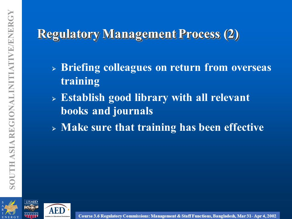 Course 3.6 Regulatory Commissions: Management & Staff Functions, Bangladesh, Mar 31- Apr 4, 2002 SOUTH ASIA REGIONAL INITIATIVE/ENERGY Regulatory Management Process (2)  Briefing colleagues on return from overseas training  Establish good library with all relevant books and journals  Make sure that training has been effective