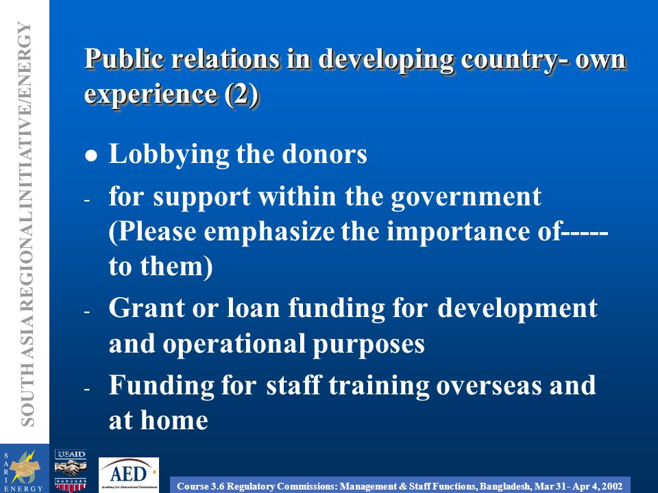 Course 3.6 Regulatory Commissions: Management & Staff Functions, Bangladesh, Mar 31- Apr 4, 2002 SOUTH ASIA REGIONAL INITIATIVE/ENERGY Public relations in developing country- own experience (2) Lobbying the donors - for support within the government (Please emphasize the importance of----- to them) - Grant or loan funding for development and operational purposes - Funding for staff training overseas and at home