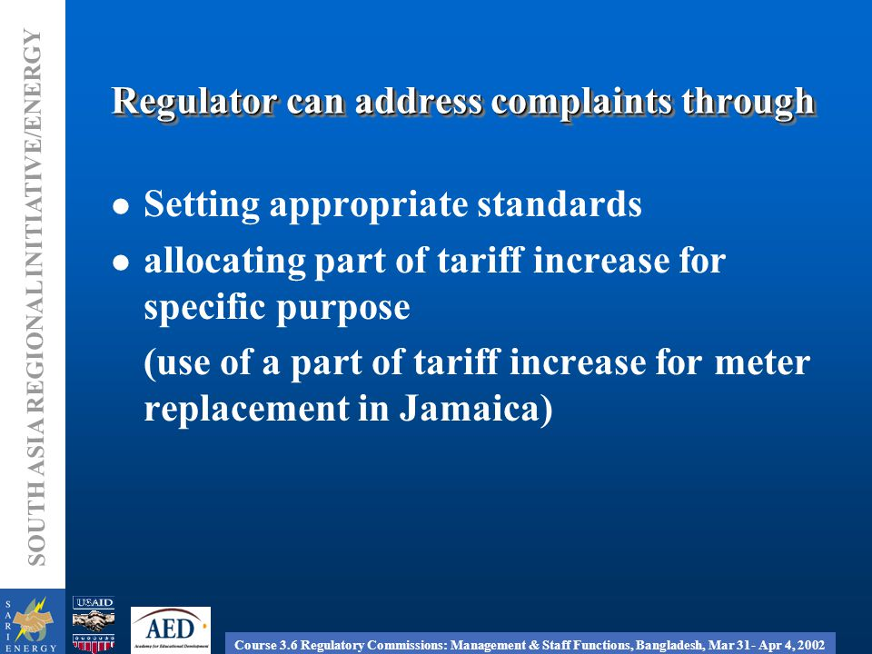 Course 3.6 Regulatory Commissions: Management & Staff Functions, Bangladesh, Mar 31- Apr 4, 2002 SOUTH ASIA REGIONAL INITIATIVE/ENERGY Regulator can address complaints through Setting appropriate standards allocating part of tariff increase for specific purpose (use of a part of tariff increase for meter replacement in Jamaica)