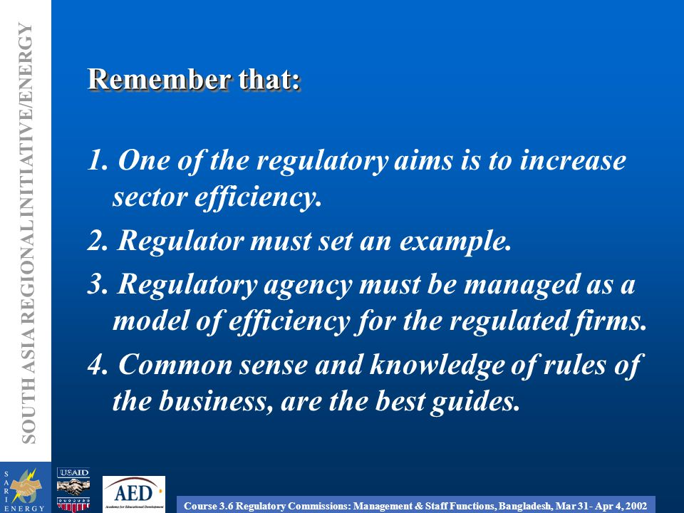 Course 3.6 Regulatory Commissions: Management & Staff Functions, Bangladesh, Mar 31- Apr 4, 2002 SOUTH ASIA REGIONAL INITIATIVE/ENERGY Remember that: 1.