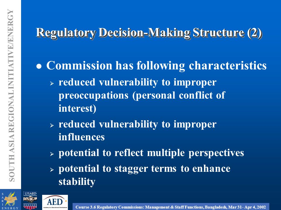 Course 3.6 Regulatory Commissions: Management & Staff Functions, Bangladesh, Mar 31- Apr 4, 2002 SOUTH ASIA REGIONAL INITIATIVE/ENERGY Regulatory Decision-Making Structure (2) Commission has following characteristics  reduced vulnerability to improper preoccupations (personal conflict of interest)  reduced vulnerability to improper influences  potential to reflect multiple perspectives  potential to stagger terms to enhance stability