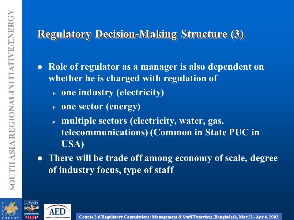 Course 3.6 Regulatory Commissions: Management & Staff Functions, Bangladesh, Mar 31- Apr 4, 2002 SOUTH ASIA REGIONAL INITIATIVE/ENERGY Internal Management Structure (1) In case of one regulator, all operating departments report to him/her (2) In case of a Commission, members of the commission can be heads of departments  legal  finance/economics  technical  management services (3) Members of the Commission can be separated from the operating departments by an executive director who manages all staff (4) Internal organization will have to consider degree of responsibility - one industry, one sector or multiple sectors