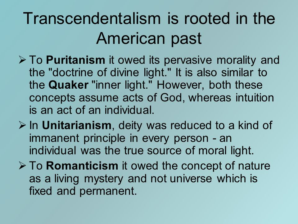 Transcendentalism is rooted in the American past  To Puritanism it owed its pervasive morality and the doctrine of divine light. It is also similar to the Quaker inner light. However, both these concepts assume acts of God, whereas intuition is an act of an individual.