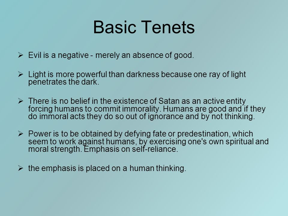 Basic Tenets  Evil is a negative - merely an absence of good.  Light is more powerful than darkness because one ray of light penetrates the dark. 