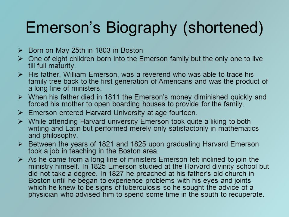 Emerson's Biography (shortened)  Born on May 25th in 1803 in Boston  One of eight children born into the Emerson family but the only one to live till full maturity.