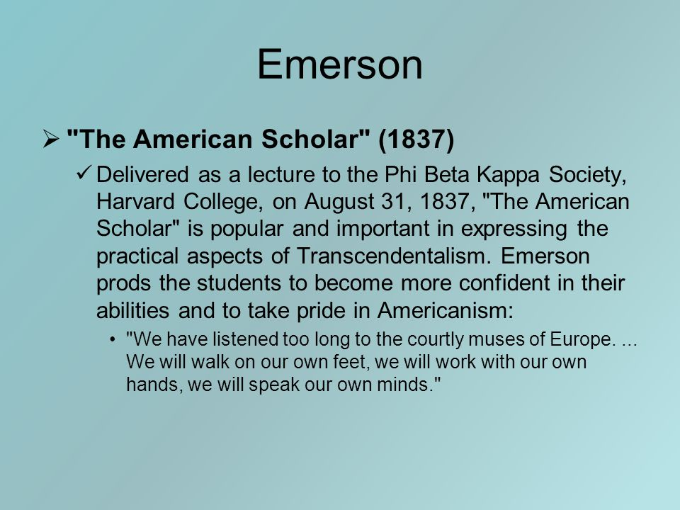 Emerson  The American Scholar (1837) Delivered as a lecture to the Phi Beta Kappa Society, Harvard College, on August 31, 1837, The American Scholar is popular and important in expressing the practical aspects of Transcendentalism.