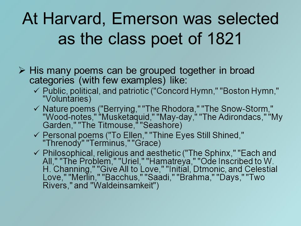 At Harvard, Emerson was selected as the class poet of 1821  His many poems can be grouped together in broad categories (with few examples) like: Public, political, and patriotic ( Concord Hymn, Boston Hymn, Voluntaries) Nature poems ( Berrying, The Rhodora, The Snow-Storm, Wood-notes, Musketaquid, May-day, The Adirondacs, My Garden, The Titmouse, Seashore) Personal poems ( To Ellen, Thine Eyes Still Shined, Threnody Terminus, Grace) Philosophical, religious and aesthetic ( The Sphinx, Each and All, The Problem, Uriel, Hamatreya, Ode Inscribed to W.