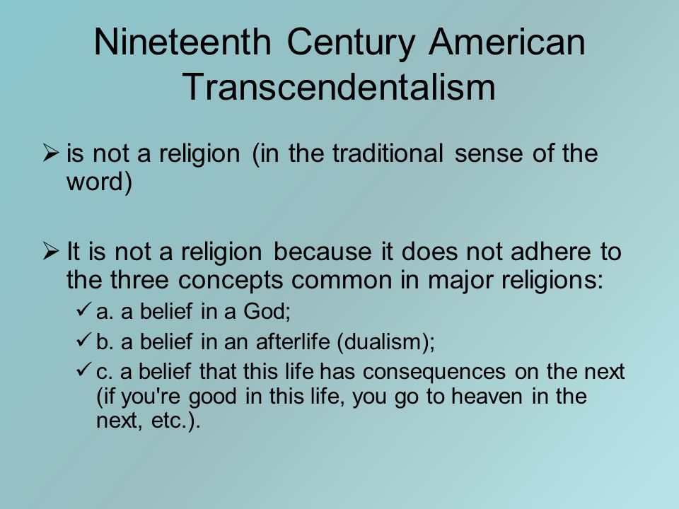 Nineteenth Century American Transcendentalism  is not a religion (in the traditional sense of the word)  It is not a religion because it does not adhere to the three concepts common in major religions: a.