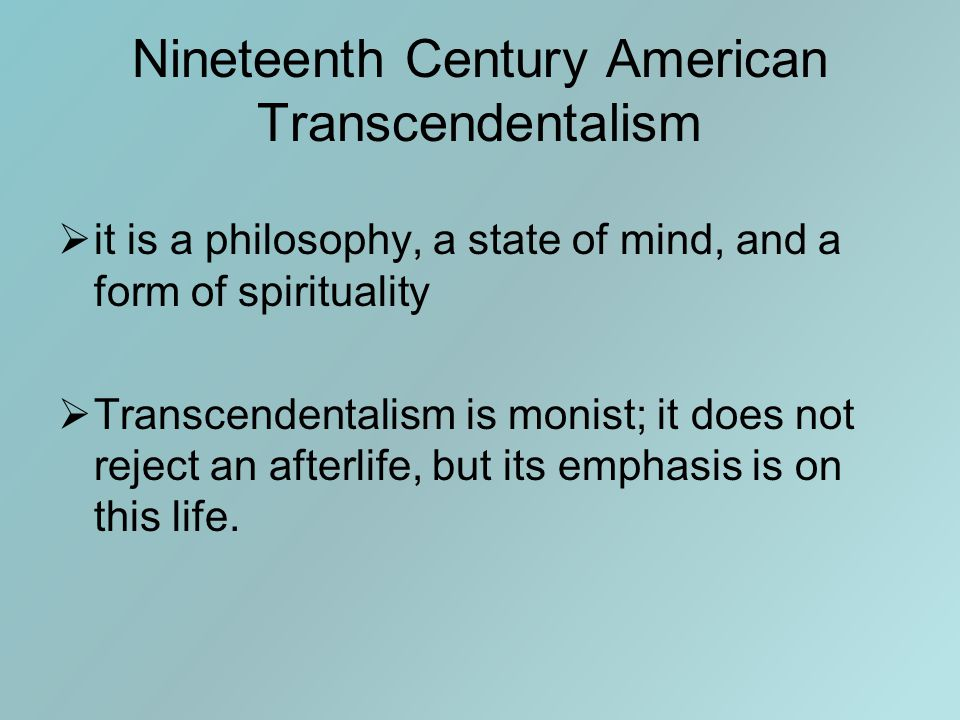 Nineteenth Century American Transcendentalism  it is a philosophy, a state of mind, and a form of spirituality  Transcendentalism is monist; it does not reject an afterlife, but its emphasis is on this life.