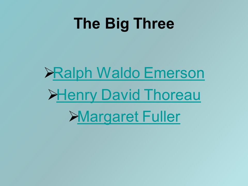 The Big Three  Ralph Waldo Emerson Ralph Waldo Emerson  Henry David Thoreau Henry David Thoreau  Margaret Fuller Margaret Fuller