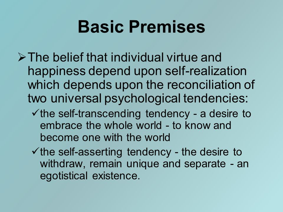 Basic Premises  The belief that individual virtue and happiness depend upon self-realization which depends upon the reconciliation of two universal psychological tendencies: the self-transcending tendency - a desire to embrace the whole world - to know and become one with the world the self-asserting tendency - the desire to withdraw, remain unique and separate - an egotistical existence.