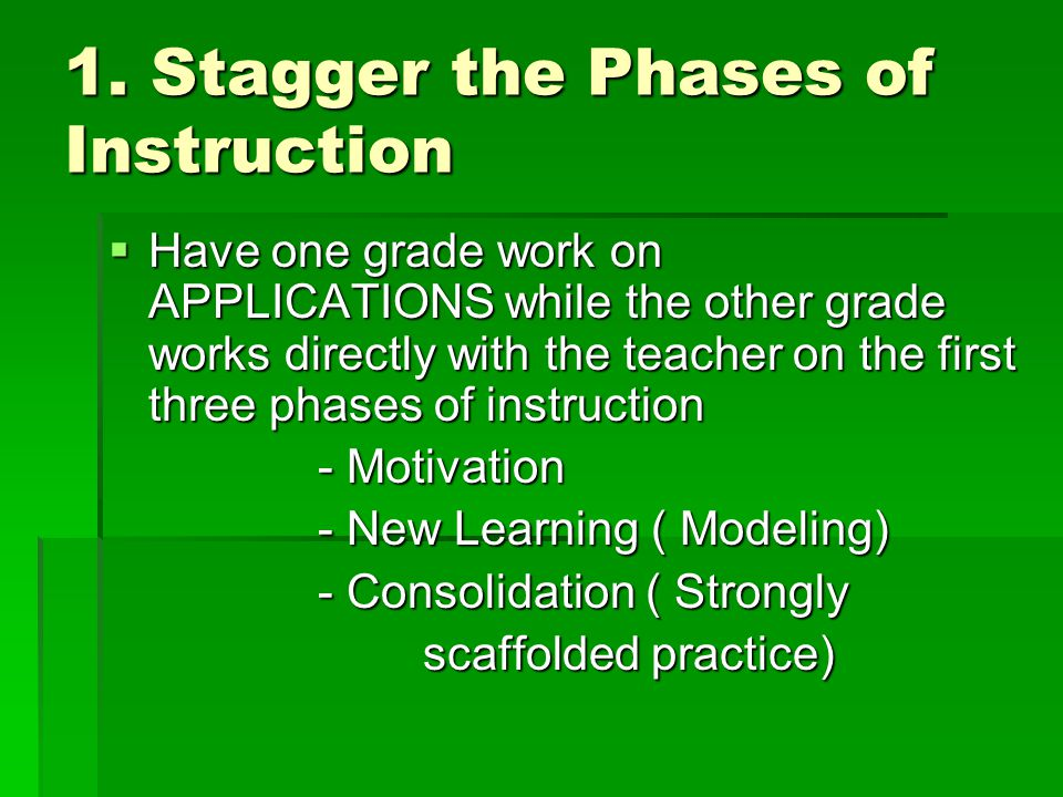 1. Stagger the Phases of Instruction  Have one grade work on APPLICATIONS while the other grade works directly with the teacher on the first three ph