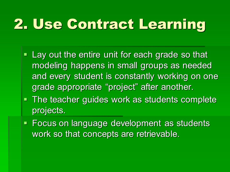 2. Use Contract Learning  Lay out the entire unit for each grade so that modeling happens in small groups as needed and every student is constantly w