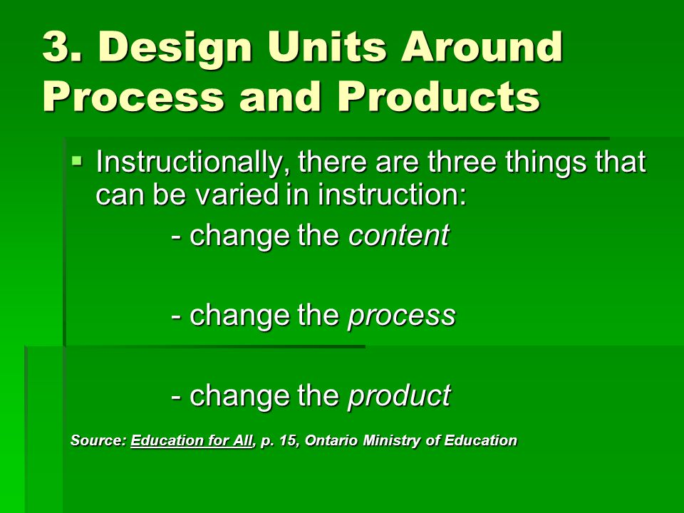 3. Design Units Around Process and Products  Instructionally, there are three things that can be varied in instruction: - change the content - change