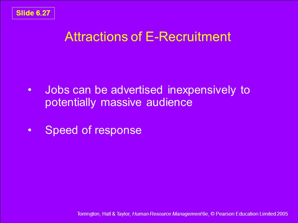 Torrington, Hall & Taylor, Human Resource Management 6e, © Pearson Education Limited 2005 Slide 6.27 Attractions of E-Recruitment Jobs can be advertised inexpensively to potentially massive audience Speed of response