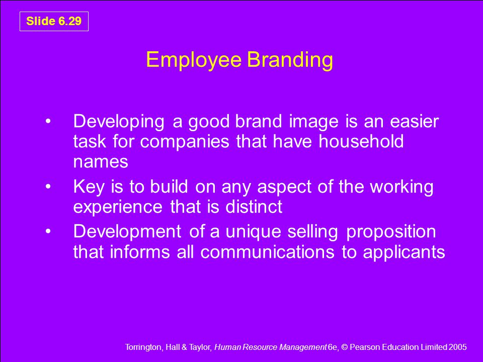 Torrington, Hall & Taylor, Human Resource Management 6e, © Pearson Education Limited 2005 Slide 6.29 Employee Branding Developing a good brand image is an easier task for companies that have household names Key is to build on any aspect of the working experience that is distinct Development of a unique selling proposition that informs all communications to applicants