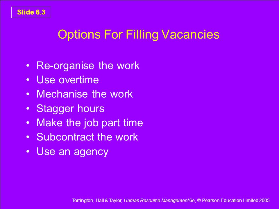 Torrington, Hall & Taylor, Human Resource Management 6e, © Pearson Education Limited 2005 Slide 6.4 Recruiting Questions To Ask To determine the vacancy ask: 1.What does the job consist of.