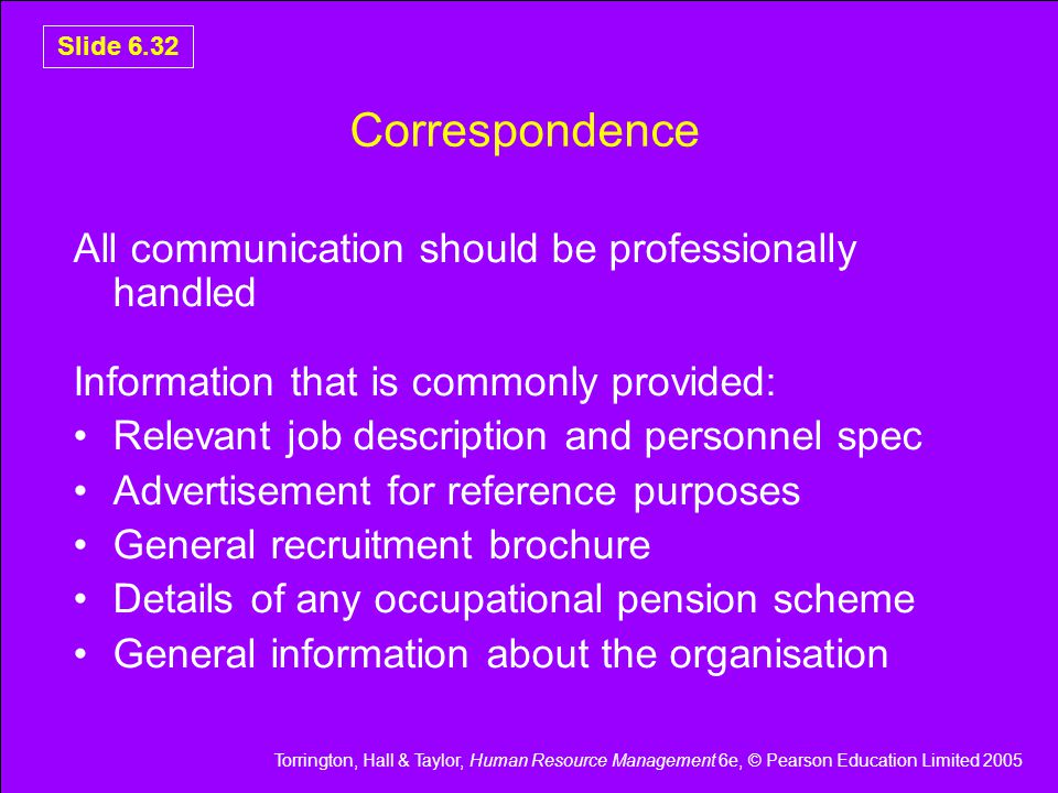 Torrington, Hall & Taylor, Human Resource Management 6e, © Pearson Education Limited 2005 Slide 6.32 Correspondence All communication should be professionally handled Information that is commonly provided: Relevant job description and personnel spec Advertisement for reference purposes General recruitment brochure Details of any occupational pension scheme General information about the organisation