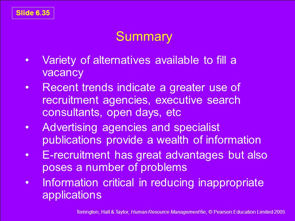 Torrington, Hall & Taylor, Human Resource Management 6e, © Pearson Education Limited 2005 Slide 6.35 Summary Variety of alternatives available to fill a vacancy Recent trends indicate a greater use of recruitment agencies, executive search consultants, open days, etc Advertising agencies and specialist publications provide a wealth of information E-recruitment has great advantages but also poses a number of problems Information critical in reducing inappropriate applications