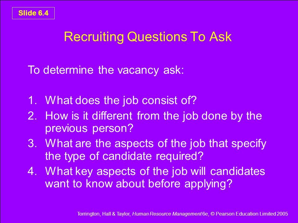 Torrington, Hall & Taylor, Human Resource Management 6e, © Pearson Education Limited 2005 Slide 6.5 Conventional Approach Produce Job description - Breaking job down into its component parts - Identifying the chief objectives of the job Produce personnel specification - Listing key attributes required to undertake job
