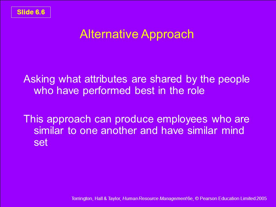 Torrington, Hall & Taylor, Human Resource Management 6e, © Pearson Education Limited 2005 Slide 6.6 Alternative Approach Asking what attributes are shared by the people who have performed best in the role This approach can produce employees who are similar to one another and have similar mind set