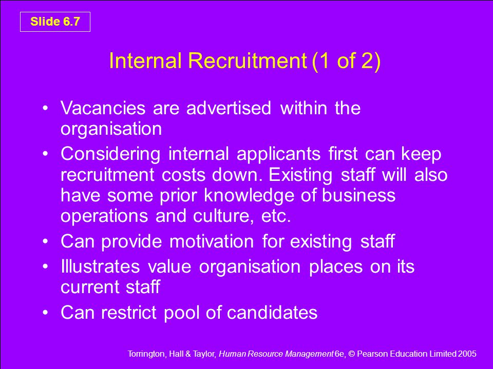 Torrington, Hall & Taylor, Human Resource Management 6e, © Pearson Education Limited 2005 Slide 6.8 Internal Recruitment (2 of 2) Can be difficult to manage employee expectations if not selected Internal recruitment sits uneasily with a commitment to equal opportunities and creation of diverse work force Considering internal candidates along with suitable external candidates is considered good practice