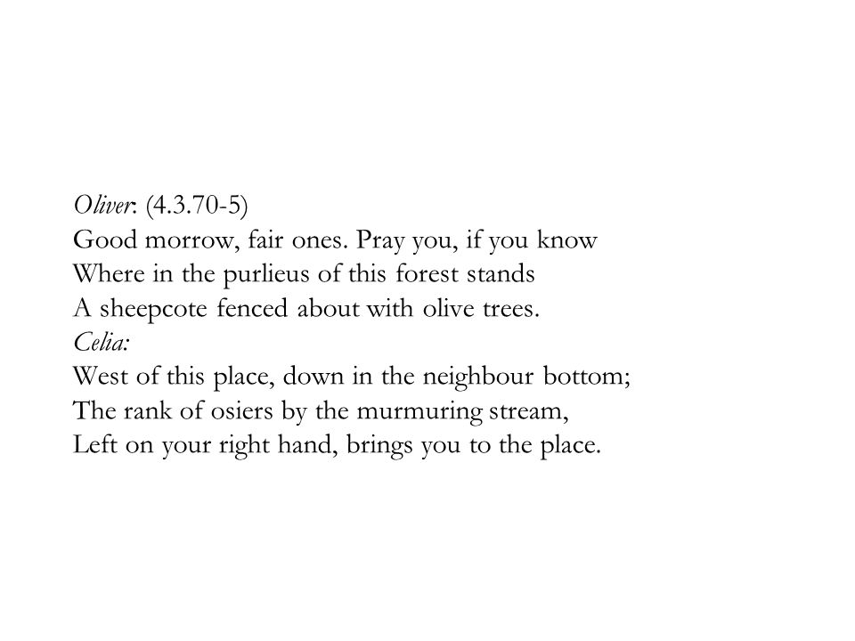 Oliver: (4.3.70-5) Good morrow, fair ones. Pray you, if you know Where in the purlieus of this forest stands A sheepcote fenced about with olive trees