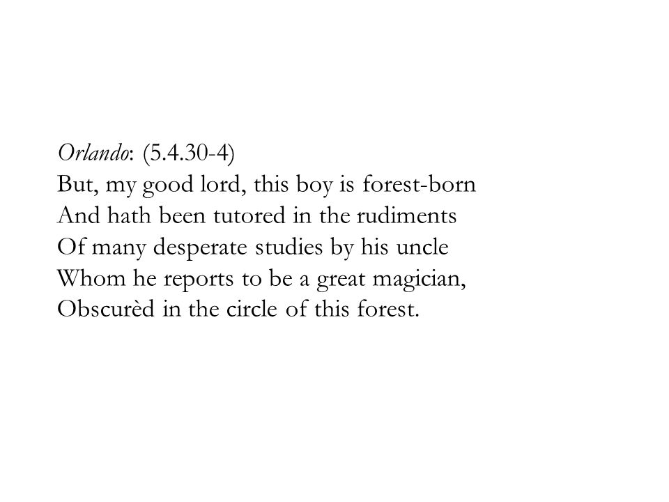 Orlando: (5.4.30-4) But, my good lord, this boy is forest-born And hath been tutored in the rudiments Of many desperate studies by his uncle Whom he reports to be a great magician, Obscurèd in the circle of this forest.