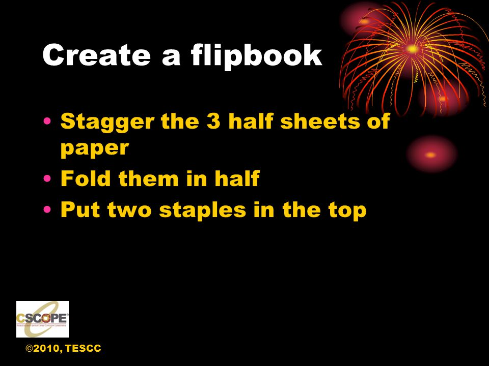 ©2010, TESCC Create a flipbook Stagger the 3 half sheets of paper Fold them in half Put two staples in the top