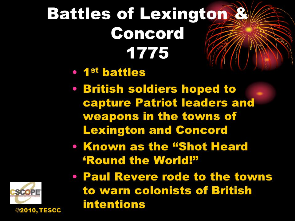 ©2010, TESCC Battles of Lexington & Concord 1775 1 st battles British soldiers hoped to capture Patriot leaders and weapons in the towns of Lexington and Concord Known as the Shot Heard 'Round the World! Paul Revere rode to the towns to warn colonists of British intentions