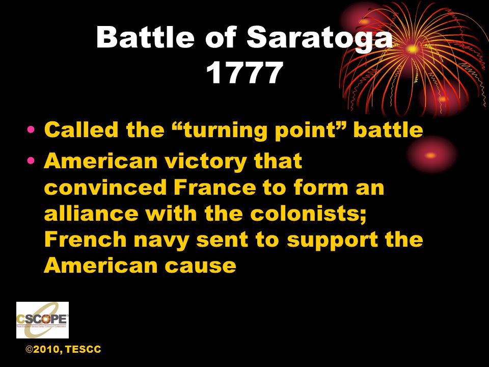 ©2010, TESCC Battle of Saratoga 1777 Called the turning point battle American victory that convinced France to form an alliance with the colonists; French navy sent to support the American cause