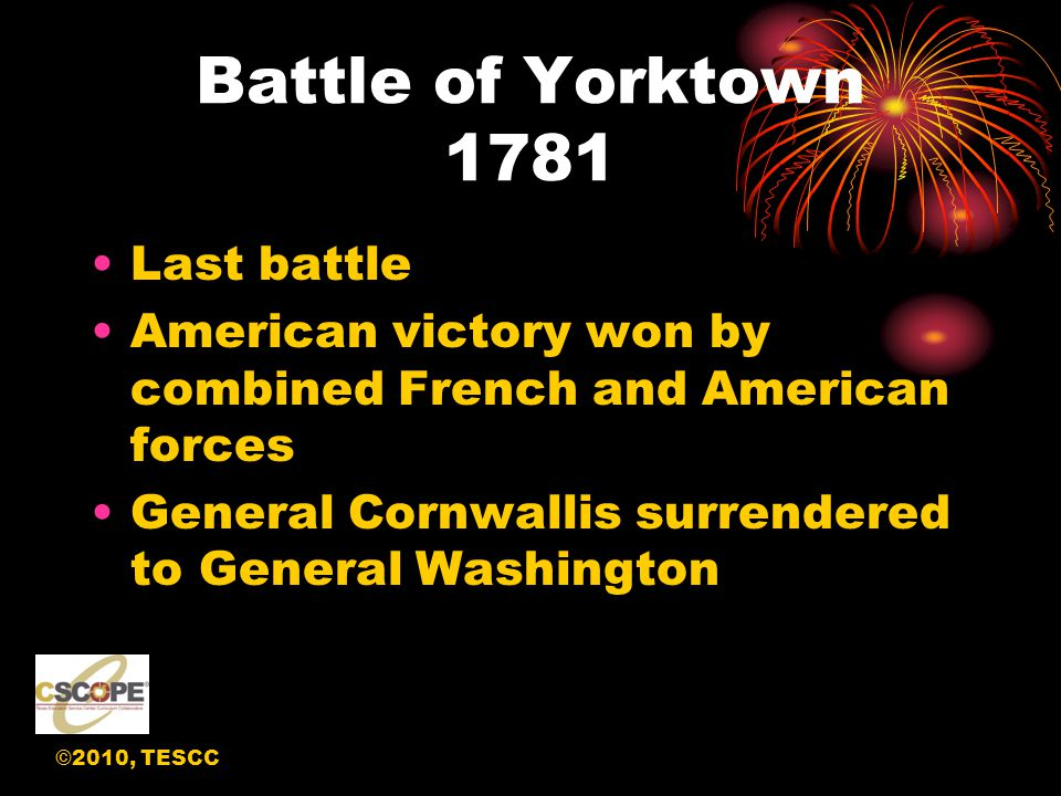 ©2010, TESCC Battle of Yorktown 1781 Last battle American victory won by combined French and American forces General Cornwallis surrendered to General Washington