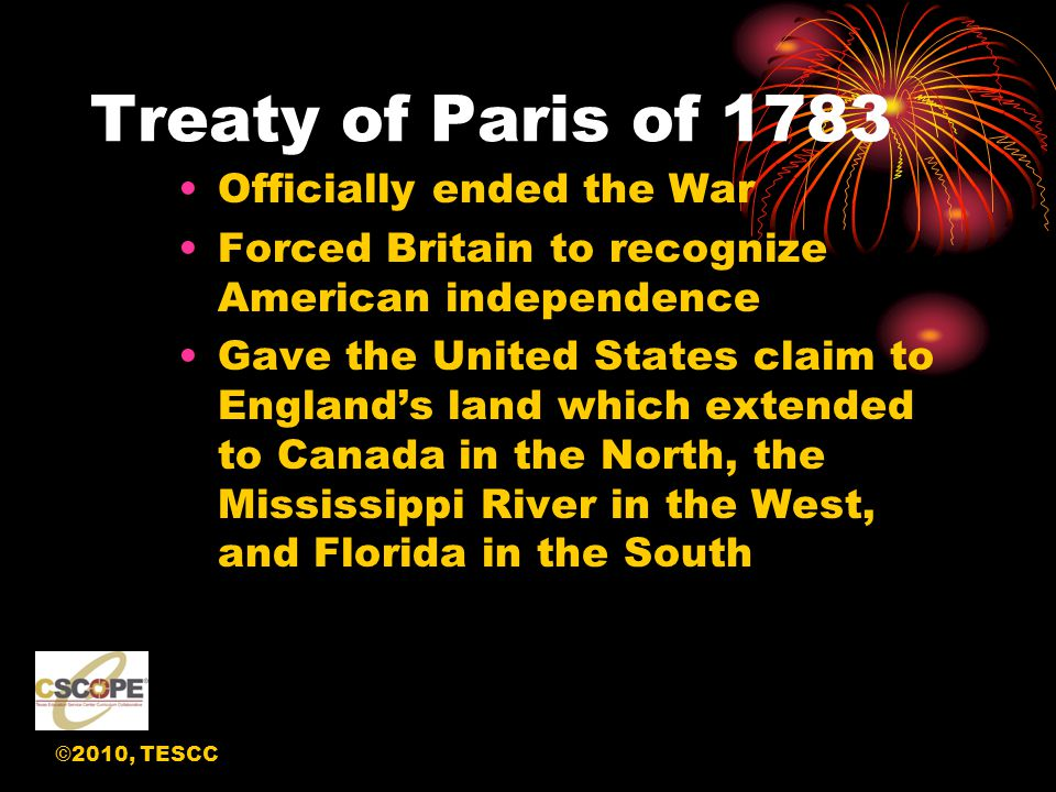 ©2010, TESCC Treaty of Paris of 1783 Officially ended the War Forced Britain to recognize American independence Gave the United States claim to England's land which extended to Canada in the North, the Mississippi River in the West, and Florida in the South