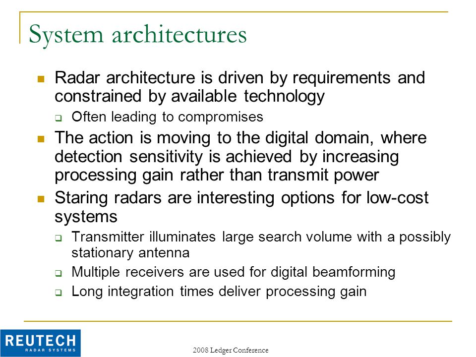 2008 Ledger Conference System architectures Radar architecture is driven by requirements and constrained by available technology  Often leading to compromises The action is moving to the digital domain, where detection sensitivity is achieved by increasing processing gain rather than transmit power Staring radars are interesting options for low-cost systems  Transmitter illuminates large search volume with a possibly stationary antenna  Multiple receivers are used for digital beamforming  Long integration times deliver processing gain