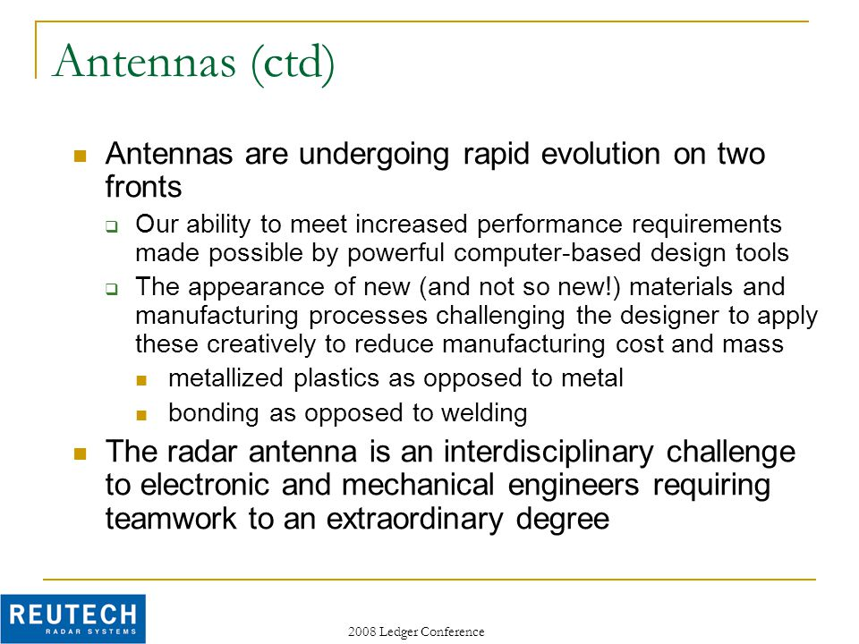 2008 Ledger Conference Antennas (ctd) Antennas are undergoing rapid evolution on two fronts  Our ability to meet increased performance requirements made possible by powerful computer-based design tools  The appearance of new (and not so new!) materials and manufacturing processes challenging the designer to apply these creatively to reduce manufacturing cost and mass metallized plastics as opposed to metal bonding as opposed to welding The radar antenna is an interdisciplinary challenge to electronic and mechanical engineers requiring teamwork to an extraordinary degree