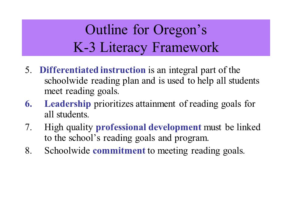 Outline for Oregon's K-3 Literacy Framework 1.A schoolwide priority on K-3 reading goals is established. 2.Reliable and valid reading assessments are