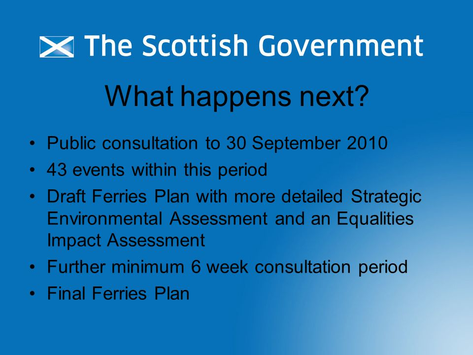 What happens next? Public consultation to 30 September 2010 43 events within this period Draft Ferries Plan with more detailed Strategic Environmental