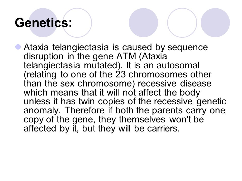Genetics: Ataxia telangiectasia is caused by sequence disruption in the gene ATM (Ataxia telangiectasia mutated).
