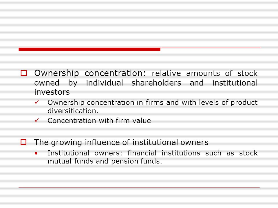  Ownership concentration: relative amounts of stock owned by individual shareholders and institutional investors Ownership concentration in firms and