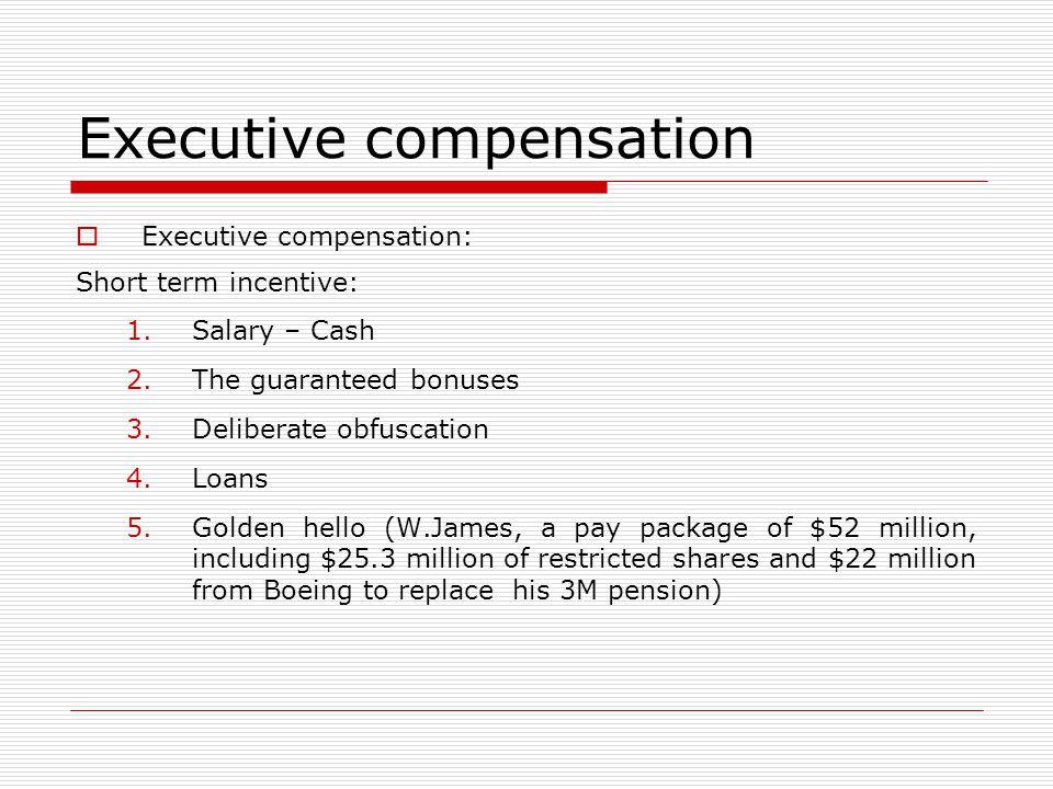 Executive compensation  Executive compensation: Short term incentive: 1.Salary – Cash 2.The guaranteed bonuses 3.Deliberate obfuscation 4.Loans 5.Gol