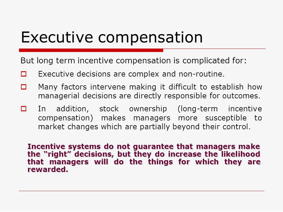 Executive compensation But long term incentive compensation is complicated for:  Executive decisions are complex and non-routine.  Many factors inte