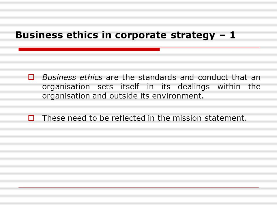 Business ethics in corporate strategy – 1  Business ethics are the standards and conduct that an organisation sets itself in its dealings within the