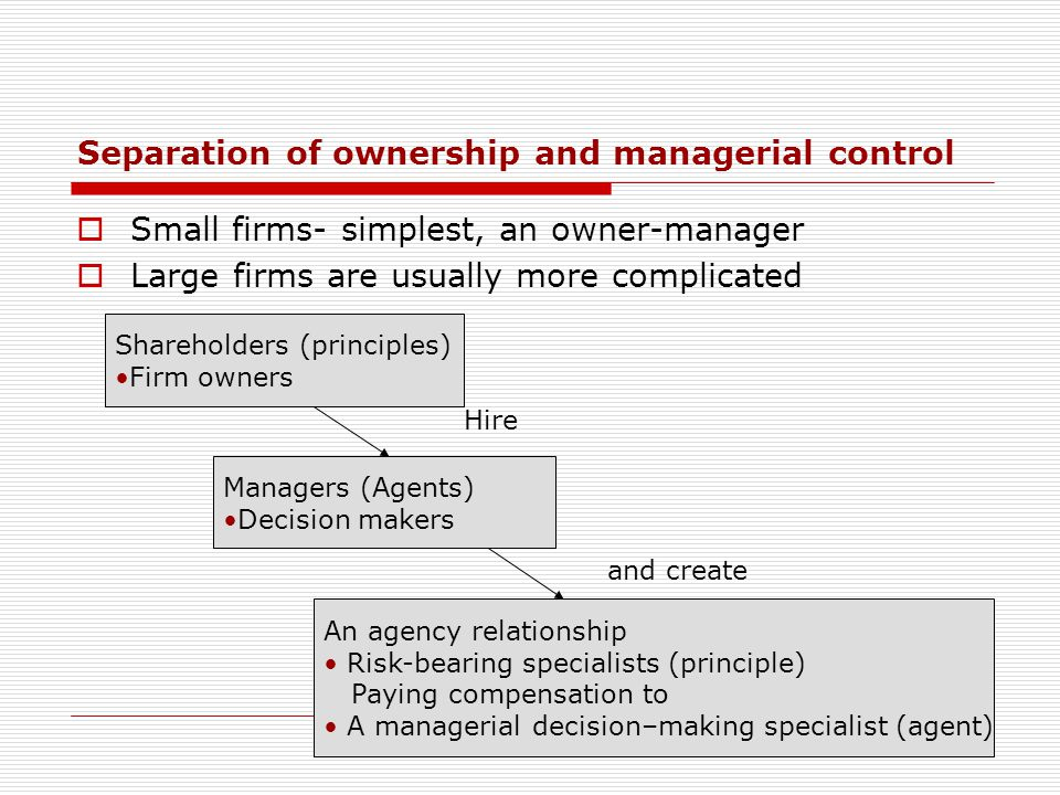 Separation of ownership and managerial control  Small firms- simplest, an owner-manager  Large firms are usually more complicated Shareholders (prin