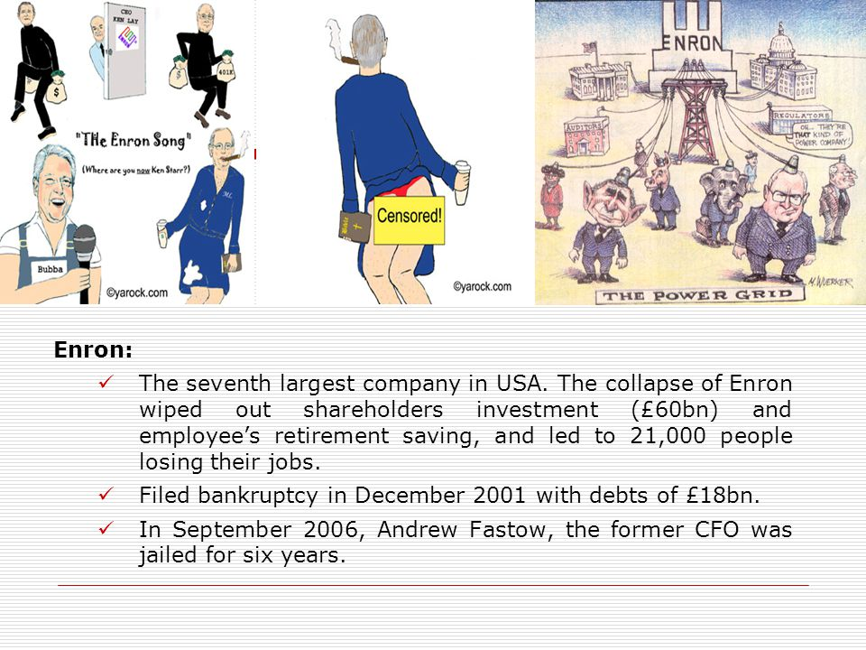 Enron: The seventh largest company in USA. The collapse of Enron wiped out shareholders investment (£60bn) and employee's retirement saving, and led t