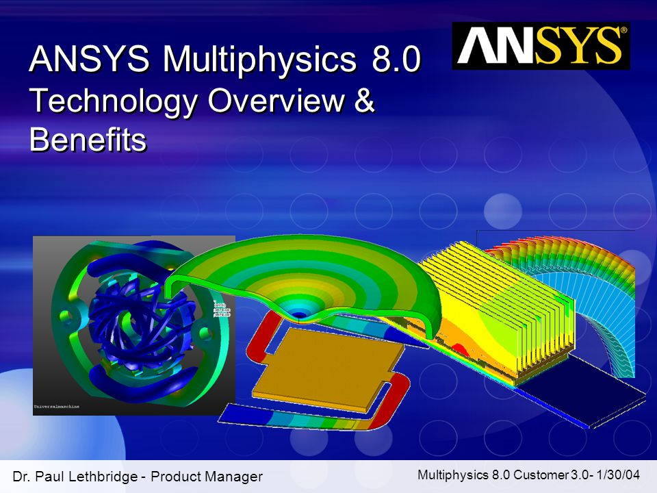 1 Multiphysics 8.0 Customer 3.0- 1/30/04 Dr. Paul Lethbridge - Product Manager ANSYS Multiphysics 8.0 Technology Overview & Benefits