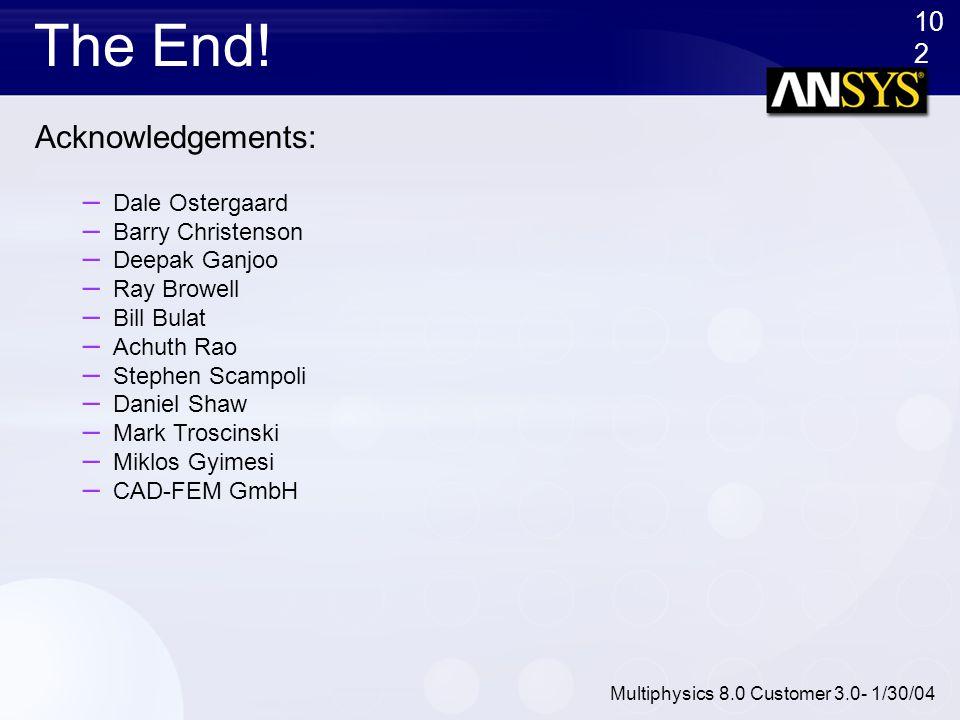 10 2 Multiphysics 8.0 Customer 3.0- 1/30/04 The End! Acknowledgements: – Dale Ostergaard – Barry Christenson – Deepak Ganjoo – Ray Browell – Bill Bula