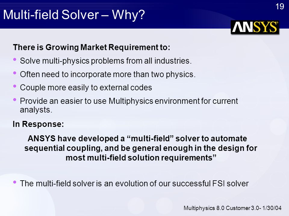 19 Multiphysics 8.0 Customer 3.0- 1/30/04 Multi-field Solver – Why? There is Growing Market Requirement to: Solve multi-physics problems from all indu