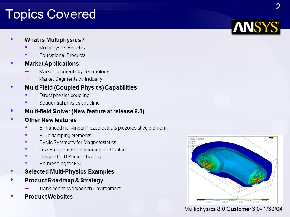 2 Multiphysics 8.0 Customer 3.0- 1/30/04 Topics Covered What is Multiphysics? Multiphysics Benefits Educational Products Market Applications – Market