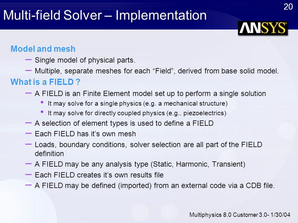 20 Multiphysics 8.0 Customer 3.0- 1/30/04 Multi-field Solver – Implementation Model and mesh – Single model of physical parts. – Multiple, separate me